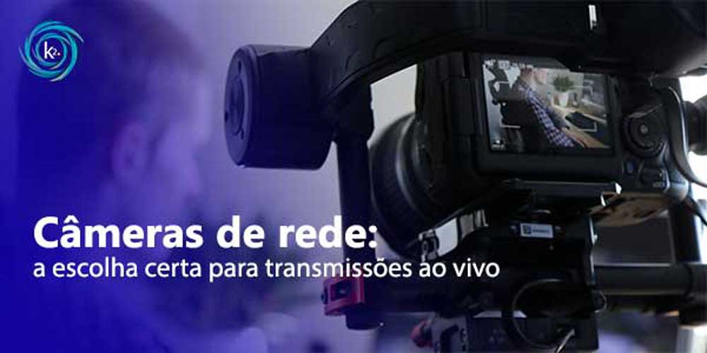 Câmeras de rede: a escolha certa para transmissões ao vivo