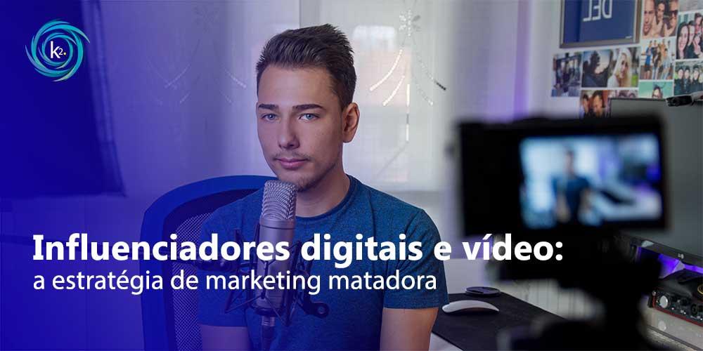 Influenciadores digitais e vídeo: a estratégia de marketing matadora