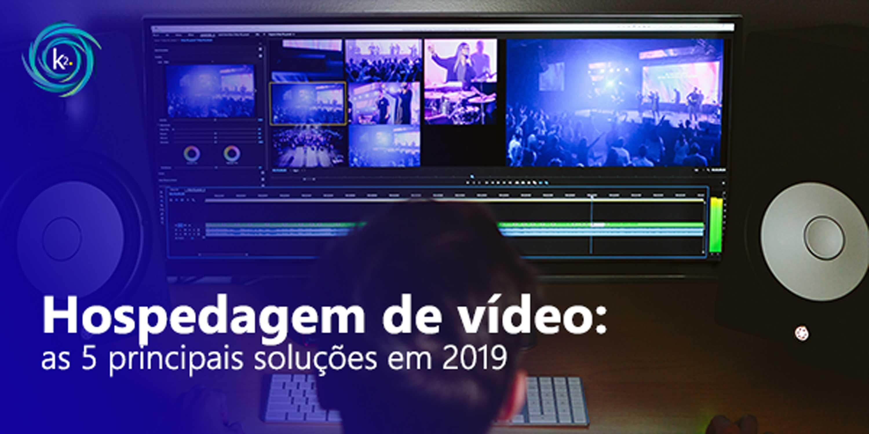 Hospedagem de vídeo: conheça as 5 principais soluções de streaming em 2019