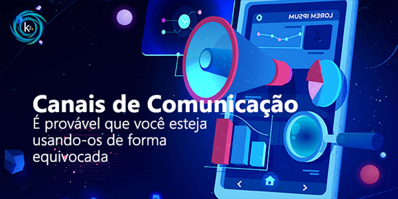 Canais de comunicação: é provável que você esteja usando-os de forma equivocada