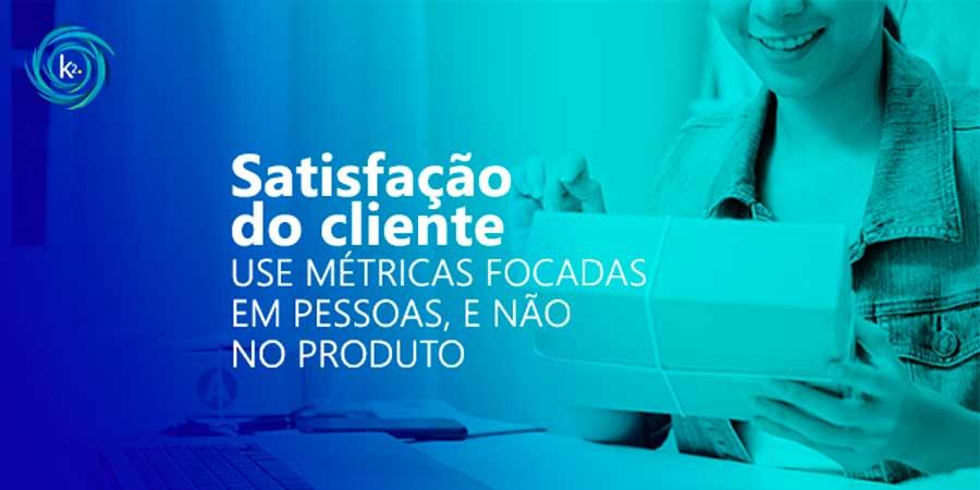 satisfacao-do-cliente-use-metricas-focadas-em-pessoas-e-nao-no-produto