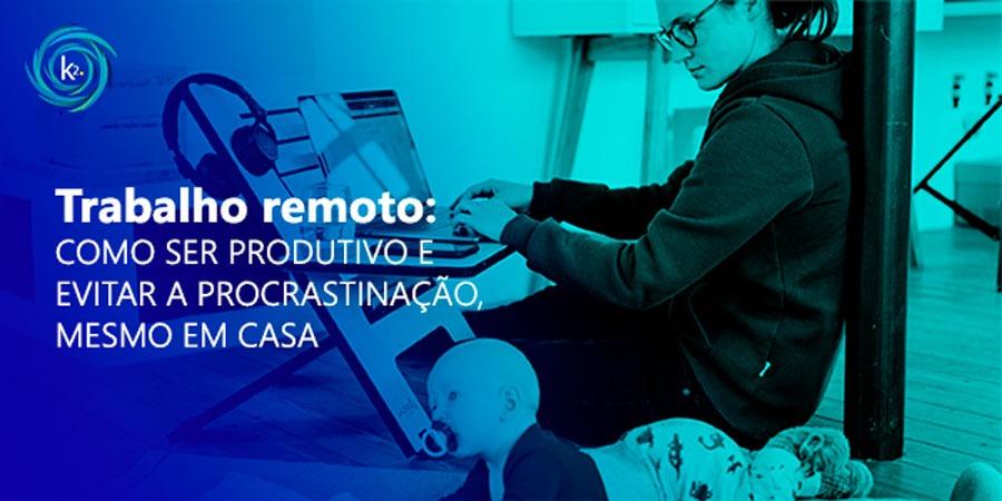 trabalho-remoto-como-ser-produtivo-e-evitar-a-procrastinacao-mesmo-em-casa